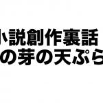 【創作裏話】「タフの芽の天ぷら」はどのようにして生まれたのか