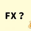 【知識ゼロからOK】FXとは?めちゃくちゃ分かりやすく解説